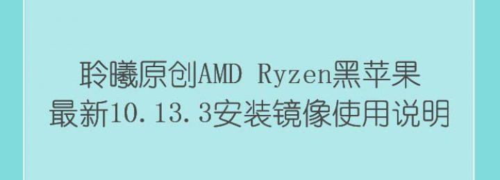 [转][聆曦镜像] 聆曦原创AMD Ryzen黑苹果最新10.13.3安装镜像使用说明以及文件下载